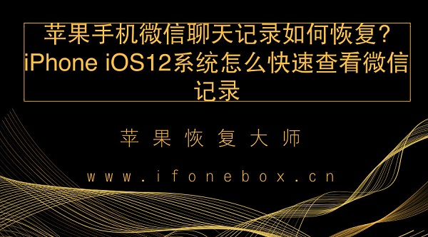 苹果手机微信聊天记录如何恢复?iPhone iOS12系统怎么快速查看微信记录