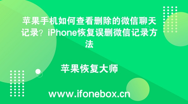 苹果手机如何查看删除的微信聊天记录?iPhone恢复误删微信记录方法